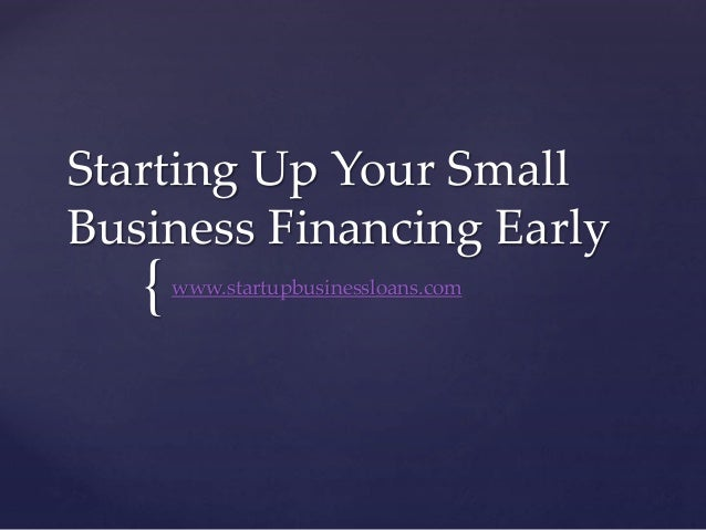 { Starting Up Your Small Business Financing Early www.startupbusinessloans.com