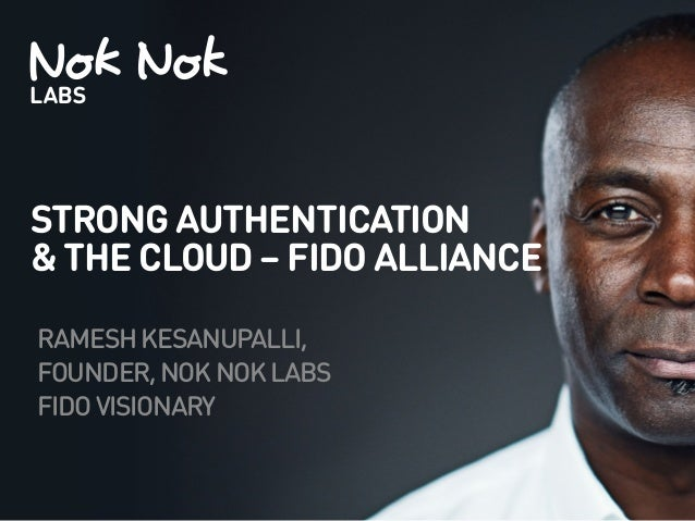STRONG AUTHENTICATION & THE CLOUD – FIDO ALLIANCE RAMESHKESANUPALLI, FOUNDER,NOKNOKLABS FIDOVISIONARY