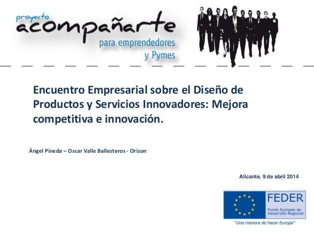 Alicante, 9 de abril 2014 Encuentro Empresarial sobre el Diseño de Productos y Servicios Innovadores: Mejora competitiva e...