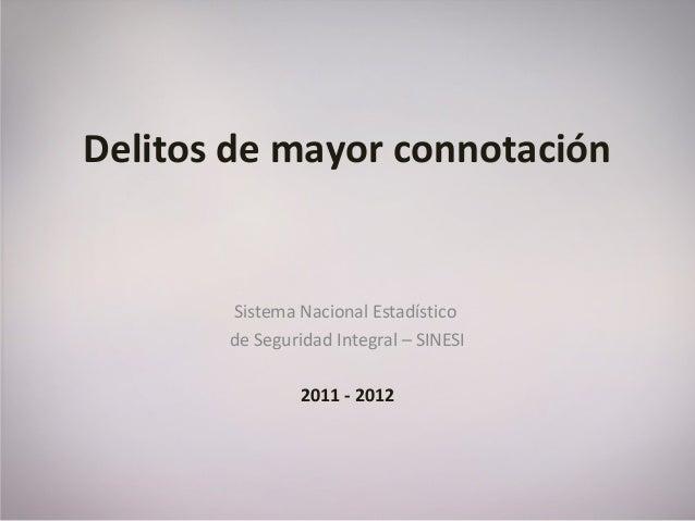 Delitos de mayor connotación Sistema Nacional Estadístico de Seguridad Integral – SINESI 2011 - 2012