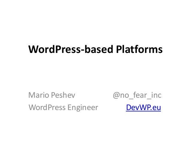 WordPress-based Platforms Mario Peshev @no_fear_inc WordPress Engineer DevWP.eu