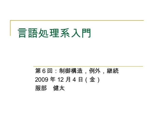 言語処理系入門 第6回:制御構造,例外,継続 2009 年 12 月 4 日(金) 服部 健太