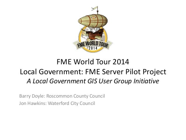 FME World Tour 2014 Local Government: FME Server Pilot Project A Local Government GIS User Group Initiative Barry Doyle: R...