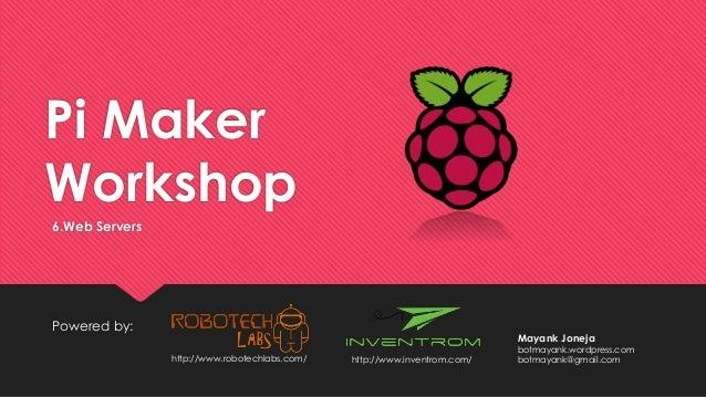 Pi Maker Workshop Powered by: 6.Web Servers http://www.inventrom.com/http://www.robotechlabs.com/ Mayank Joneja botmayank....