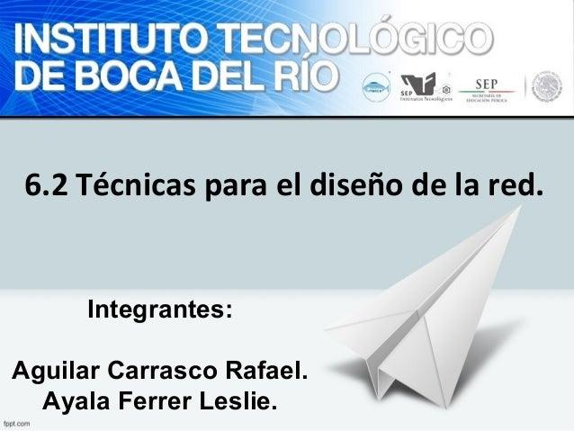 6.2 Técnicas para el diseño de la red.  Integrantes:  Aguilar Carrasco Rafael.  Ayala Ferrer Leslie.