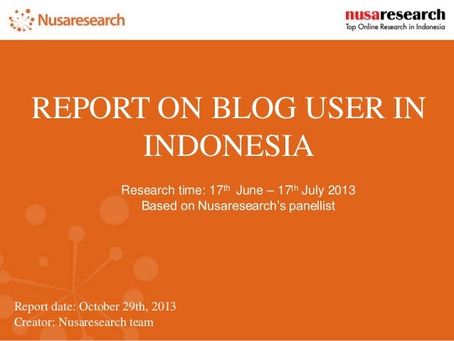Report date:October 29th, 2013  Creator: Nusaresearch team  REPORT ON BLOG USER IN INDONESIA  Research time: 17thJune –17t...