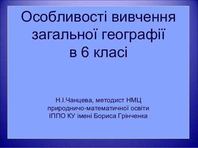 Особливості вивчення  загальної географії  в 6 класі  Н.І.Чанцева, методист НМЦ  природничо-математичної освіти  ІППО КУ і...