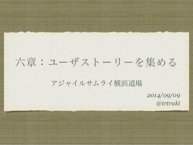 六章:ユーザストーリーを集める  アジャイルサムライ横浜道場  2014/09/09  @trtraki
