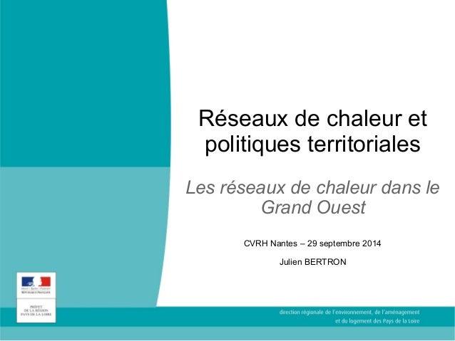 Réseaux de chaleur et  politiques territoriales  Les réseaux de chaleur dans le  Grand Ouest  CVRH Nantes – 29 septembre 2...