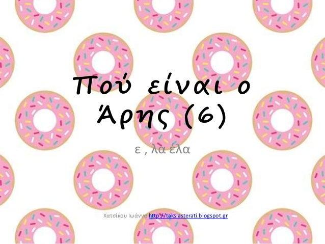 Πο ύ ε ί ν α ι ο  Ά ρ η ς (6)  ε , λα έλα  Χατσίκου Ιωάννα http://taksiasterati.blogspot.gr