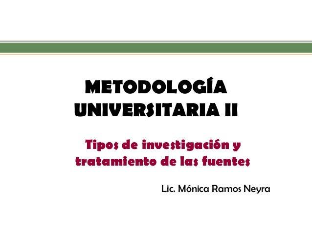 METODOLOGÍA UNIVERSITARIA II  Tipos de investigación y tratamiento de las fuentes  Lic. Mónica Ramos Neyra
