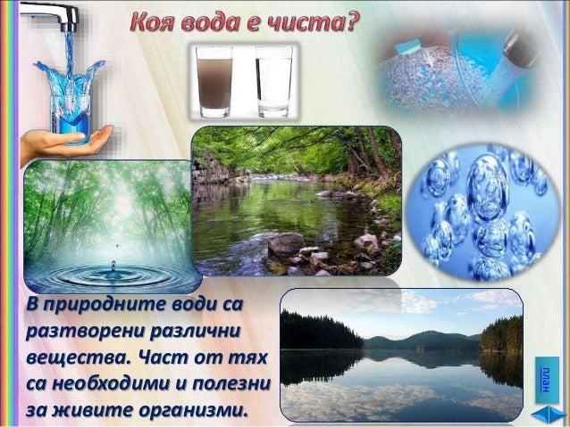 Природните води съдържат различни примеси: разтворени във водата твърди вещества и газове, неразтворими частици (прашинки)...
