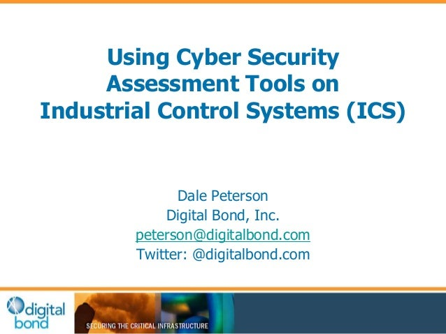 Using Cyber Security  Assessment Tools on  Industrial Control Systems (ICS)  Dale Peterson  Digital Bond, Inc.  peterson@d...