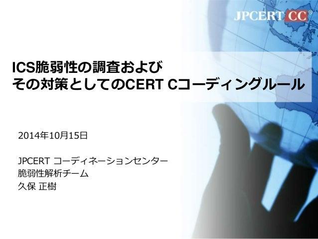 ICS脆弱性の調査および  その対策としてのCERT Cコーディングルール  2014年10月15日  JPCERT コーディネーションセンター  脆弱性解析チーム  久保正樹