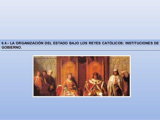6.4.- LA ORGANIZACIÓN DEL ESTADO BAJO LOS REYES CATÓLICOS: INSTITUCIONES DE  GOBIERNO.  6.4.- LA ORGANIZACIÓN DEL ESTADO B...