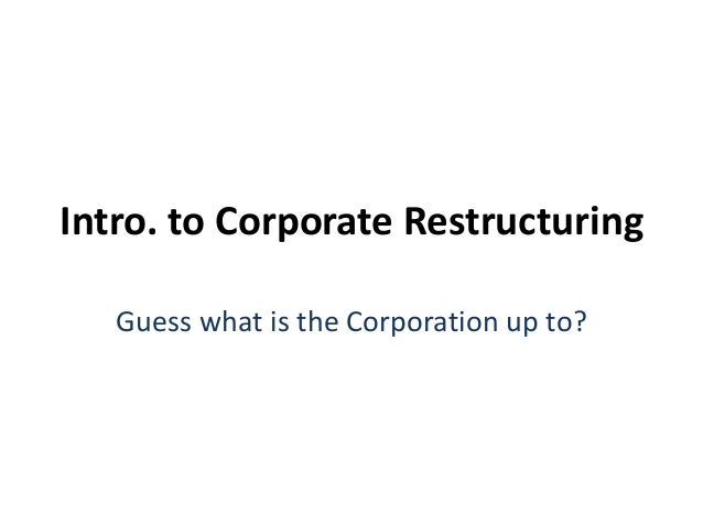 Intro. to Corporate Restructuring  Guess what is the Corporation up to?