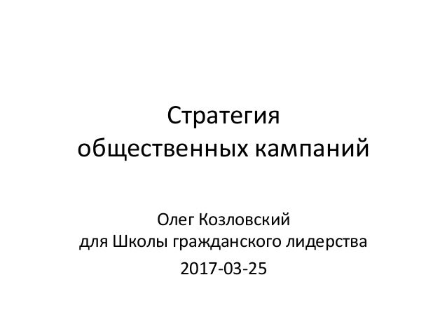 Стратегия общественных кампаний Олег Козловский для Школы гражданского лидерства 2017-03-25