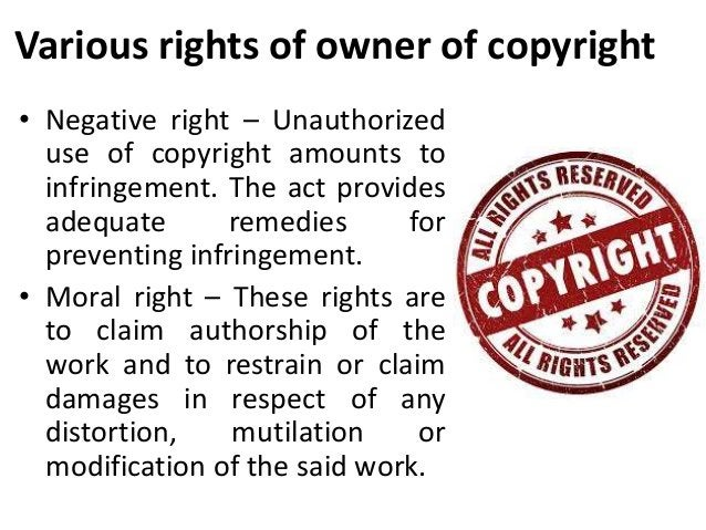 Various rights of owner of copyright  • Negative right – Unauthorized  use of copyright amounts to  infringement. The act ...
