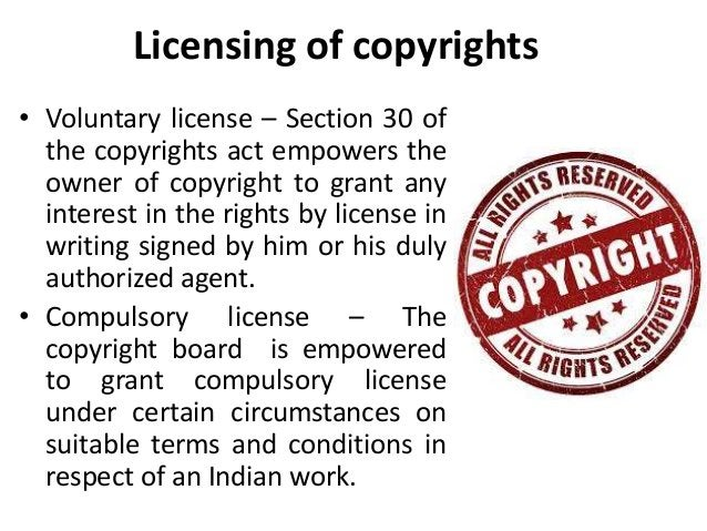 Licensing of copyrights  • Voluntary license – Section 30 of  the copyrights act empowers the  owner of copyright to grant...
