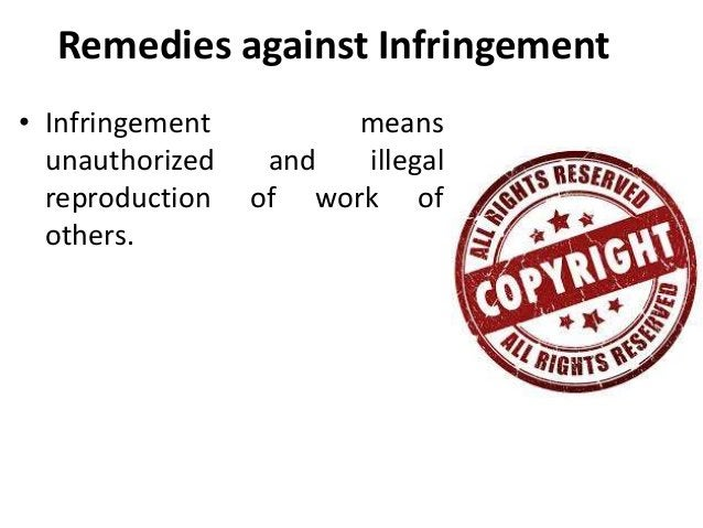 Remedies against Infringement  • Infringement means  unauthorized and illegal  reproduction of work of  others.