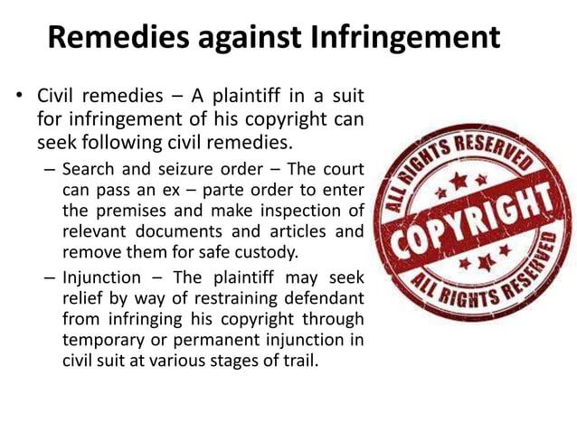 Remedies against Infringement  • Civil remedies – A plaintiff in a suit  for infringement of his copyright can  seek follo...