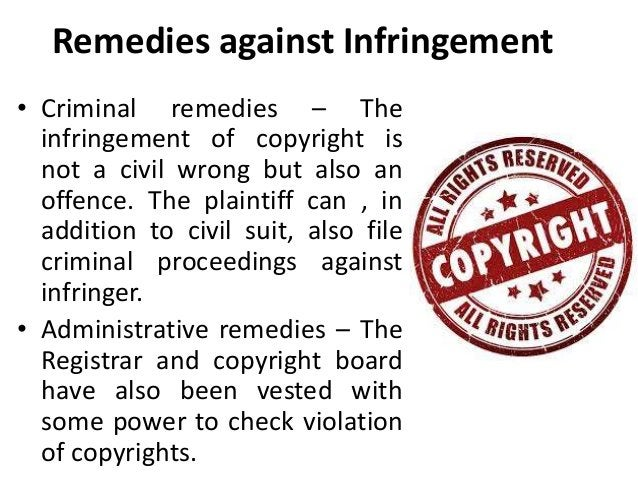 Remedies against Infringement  • Criminal remedies – The  infringement of copyright is  not a civil wrong but also an  off...