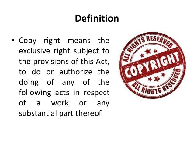 Definition  • Copy right means the  exclusive right subject to  the provisions of this Act,  to do or authorize the  doing...