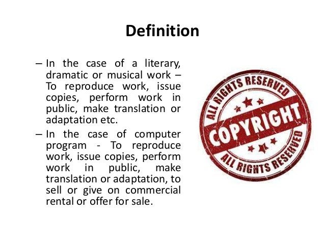Definition  – In the case of a literary,  dramatic or musical work –  To reproduce work, issue  copies, perform work in  p...