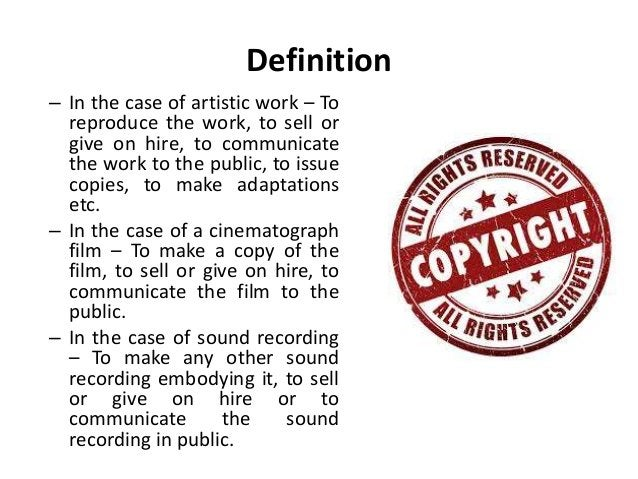Definition  – In the case of artistic work – To  reproduce the work, to sell or  give on hire, to communicate  the work to...