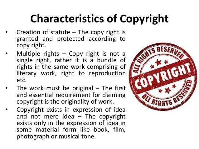 Characteristics of Copyright  • Creation of statute – The copy right is  granted and protected according to  copy right.  ...