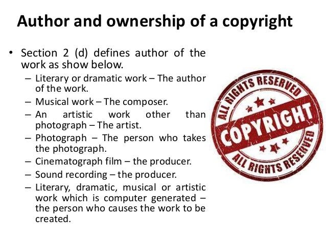 Author and ownership of a copyright  • Section 2 (d) defines author of the  work as show below.  – Literary or dramatic wo...