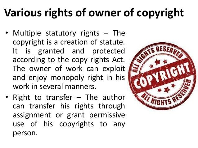 Various rights of owner of copyright  • Multiple statutory rights – The  copyright is a creation of statute.  It is grante...