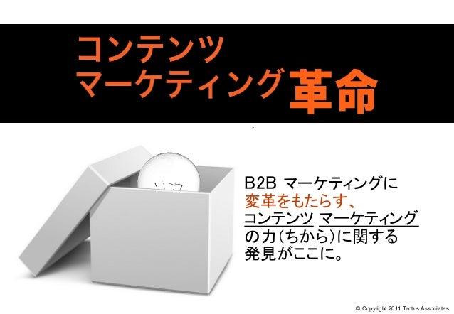 B2B マーケティングに 変革をもたらす、 コンテンツ マーケティング の力(ちから)に関する 発見がここに。 © Copyright 2011 Tactus Associates