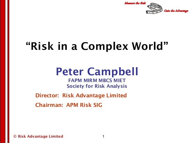 """Gain the Advantage Measure the Risk © Risk Advantage Limited 1 """"Risk in a Complex World"""" Peter Campbell FAPM MIRM MBCS MIE..."""