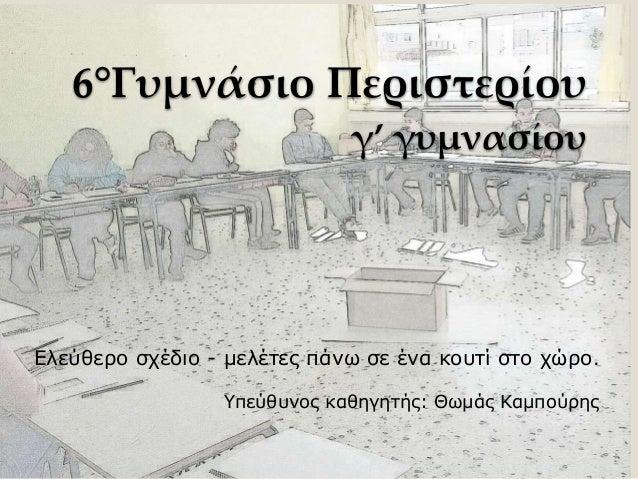 6°Γυμνάσιο Περιστερίου γ' γυμνασίου Ελεύθερο σχέδιο - μελέτες πάνω σε ένα κουτί στο χώρο. Υπεύθυνος καθηγητής: Θωμάς Καμπο...