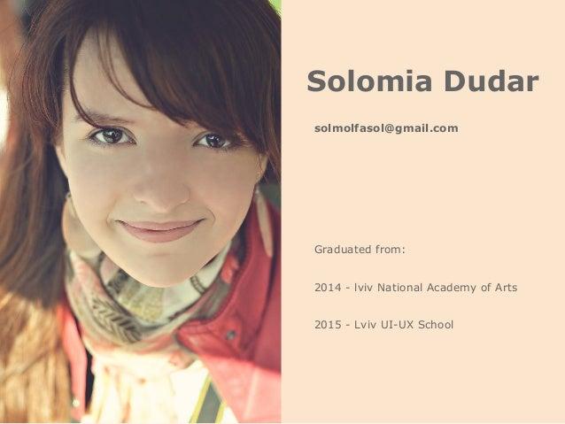 Solomia Dudar 2015 - Lviv UI-UX School Graduated from: 2014 - lviv National Academy of Arts solmolfasol@gmail.com