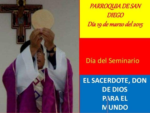 PARROQUIADE SAN DIEGO Día19de marzodel2015 Día del Seminario EL SACERDOTE, DON DE DIOS PARA EL MUNDO
