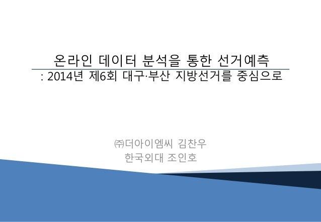 ㈜더아이엠씨 김찬우 한국외대 조인호 온라인 데이터 분석을 통한 선거예측 : 2014년 제6회 대구∙부산 지방선거를 중심으로