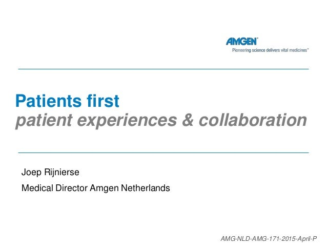 Patients first patient experiences & collaboration Joep Rijnierse Medical Director Amgen Netherlands AMG-NLD-AMG-171-2015-...