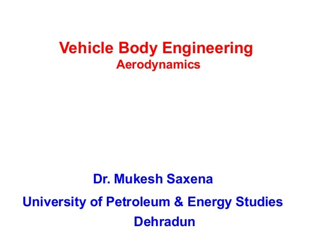 Vehicle Body Engineering Aerodynamics Dr. Mukesh Saxena University of Petroleum & Energy Studies Dehradun