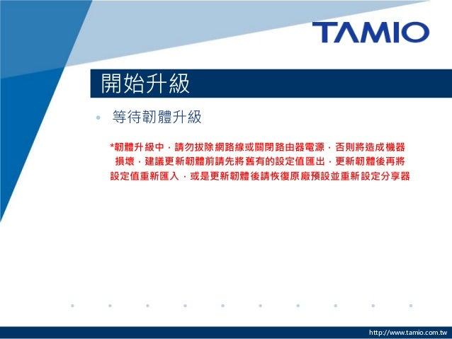 http://www.tamio.com.tw 開始升級 • 等待韌體升級 *韌體升級中,請勿拔除網路線或關閉路由器電源,否則將造成機器 損壞,建議更新韌體前請先將舊有的設定值匯出,更新韌體後再將 設定值重新匯入,或是更新韌體後請恢復原廠預設並...