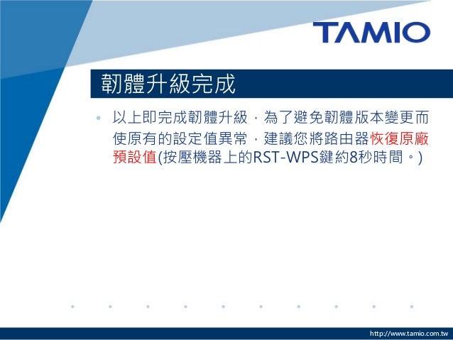 http://www.tamio.com.tw 韌體升級完成 • 以上即完成韌體升級,為了避免韌體版本變更而 使原有的設定值異常,建議您將路由器恢復原廠 預設值(按壓機器上的RST-WPS鍵約8秒時間。)