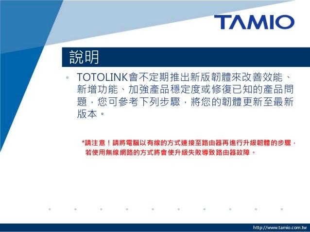 http://www.tamio.com.tw • TOTOLINK會不定期推出新版韌體來改善效能、 新增功能、加強產品穩定度或修復已知的產品問 題,您可參考下列步驟,將您的韌體更新至最新 版本。 *請注意!請將電腦以有線的方式連接至路由器再進...