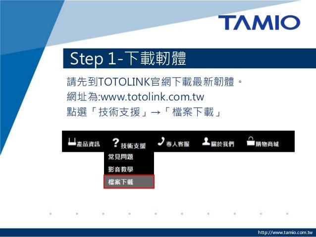 http://www.tamio.com.tw Step 1-下載軔體 請先到TOTOLINK官網下載最新韌體。 網址為:www.totolink.com.tw 點選「技術支援」→「檔案下載」