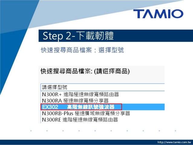 http://www.tamio.com.tw 快速搜尋商品檔案:選擇型號 Step 2-下載軔體 EX302 高階無線訊號強波器