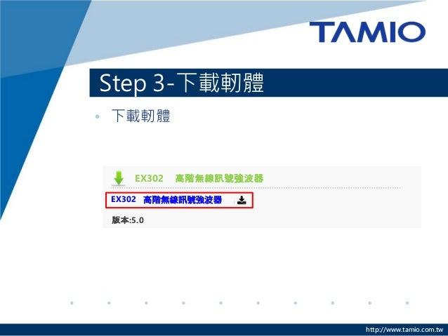 http://www.tamio.com.tw • 下載軔體 Step 3-下載軔體 EX302 高階無線訊號強波器 EX302 高階無線訊號強波器 版本:5.0