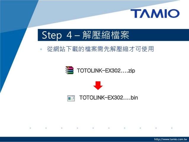 http://www.tamio.com.tw • 從網站下載的檔案需先解壓縮才可使用 Step 4 – 解壓縮檔案 TOTOLINK-EX302....zip TOTOLINK-EX302....bin