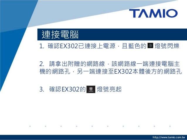 http://www.tamio.com.tw 連接電腦 1. 確認EX302已連接上電源,且藍色的 燈號閃爍 2. 請拿出附贈的網路線,該網路線一端連接電腦主 機的網路孔,另一端連接至EX302本體後方的網路孔 3. 確認EX302的 燈號亮起