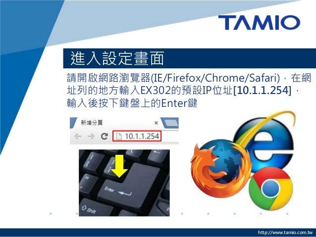 http://www.tamio.com.tw 進入設定畫面 請開啟網路瀏覽器(IE/Firefox/Chrome/Safari),在網 址列的地方輸入EX302的預設IP位址[10.1.1.254], 輸入後按下鍵盤上的Enter鍵