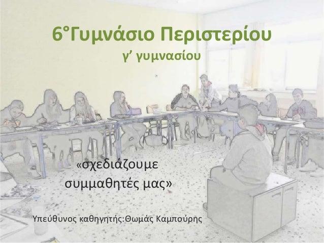6°Γυμνάσιο Περιστερίου γ' γυμνασίου «σχεδιάζουμε συμμαθητές μας» Υπεύθυνος καθηγητής:Θωμάς Καμπούρης